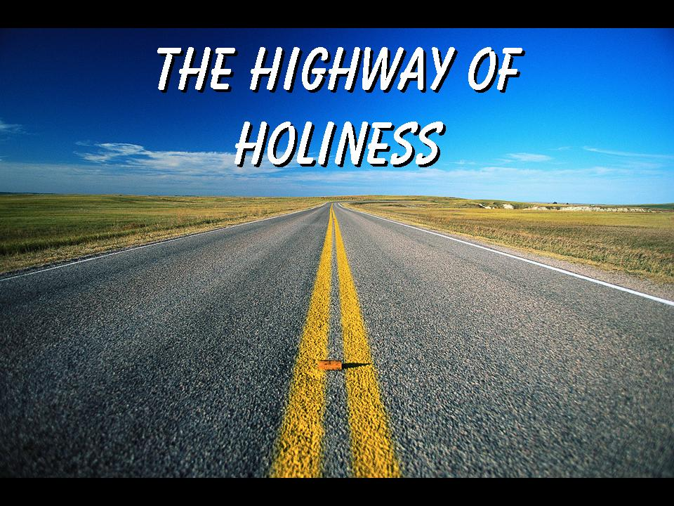 Walking in the Highway of Holiness, the only way leading to ...